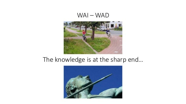 WAI – WAD The knowledge is at the sharp end…