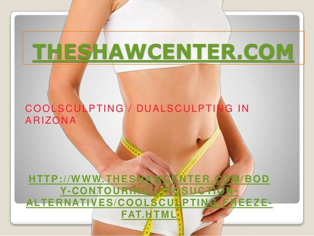 THESHAWCENTER.COM COOLSCULPTING / DUALSCULPTING IN ARIZONA HTTP://WWW.THESHAWCENTER.COM/BOD Y-CONTOURING/LIPOSUCTION- ALTE...