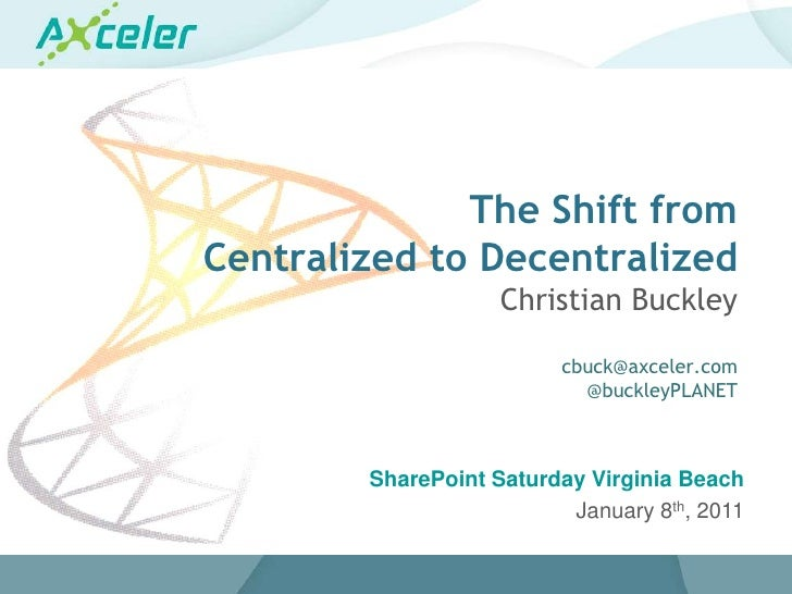 The Shift from Centralized to DecentralizedChristian Buckleycbuck@axceler.com@buckleyPLANET SharePoint Saturday Virginia B...