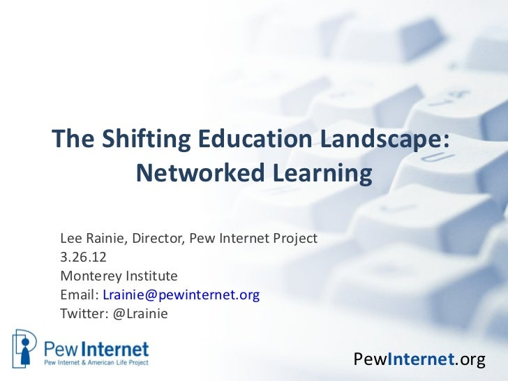 The Shifting Education Landscape:       Networked LearningLee Rainie, Director, Pew Internet Project3.26.12Monterey Instit...