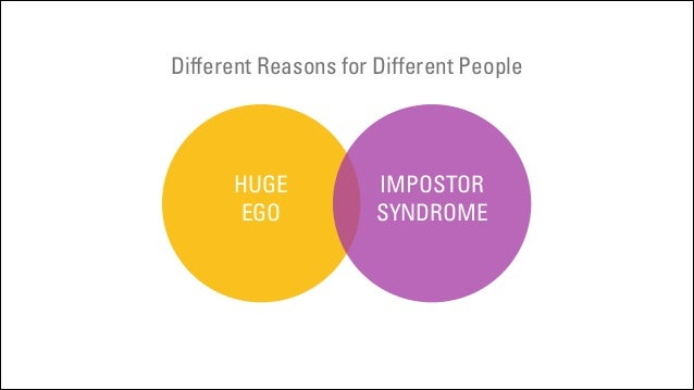 Different Reasons for Different People  HUGE EGO  IMPOSTOR SYNDROME