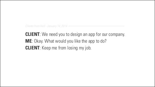 Clients from Hell · January 14, 2014  CLIENT: We need you to design an app for our company. ME: Okay. What would you like ...
