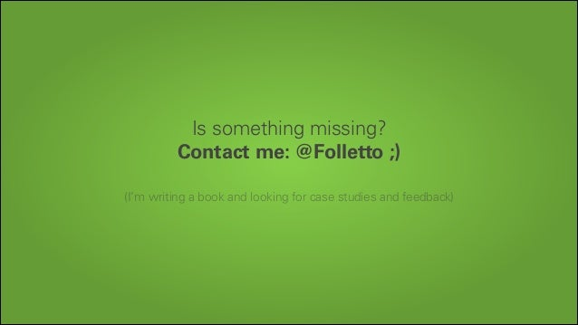 Is something missing? Contact me: @Folletto ;) !  (I'm writing a book and looking for case studies and feedback)