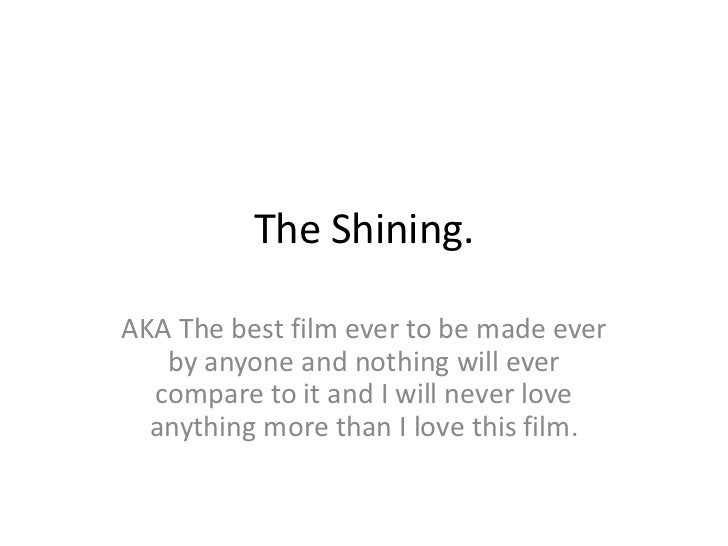 The Shining.AKA The best film ever to be made ever   by anyone and nothing will ever  compare to it and I will never love ...