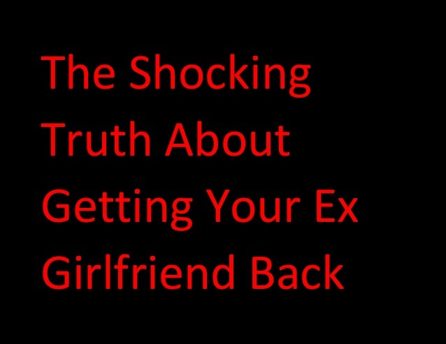 The Shocking Truth About Getting Your Ex Girlfriend Back