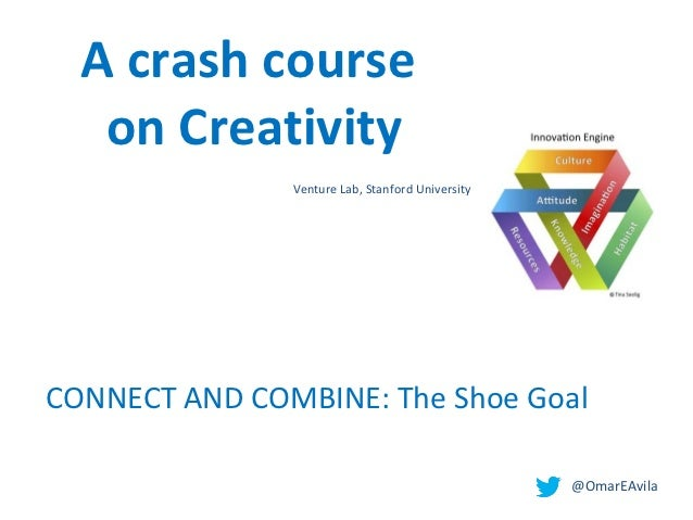 A crash course   on Creativity               Venture Lab, Stanford UniversityCONNECT AND COMBINE: The Shoe Goal           ...