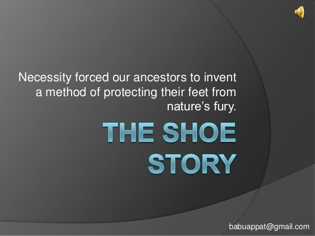 Necessity forced our ancestors to invent a method of protecting their feet from nature's fury.  babuappat@gmail.com