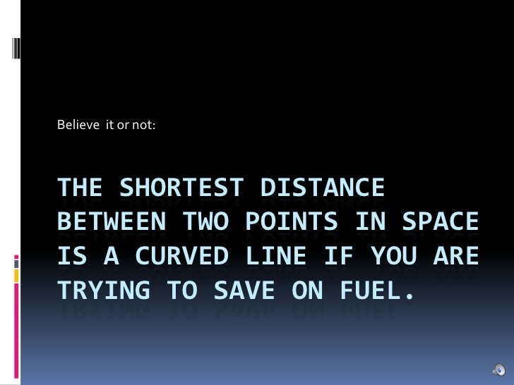 Believe  it or not:<br />The shortest distance between two points in space is a curved line if you are trying to save on f...
