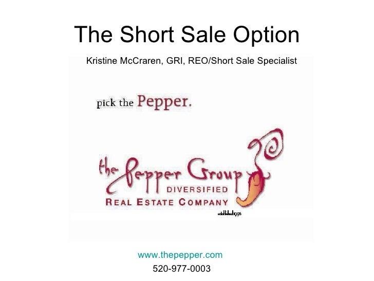 The Short Sale Option www.thepepper.com Kristine McCraren, GRI, REO/Short Sale Specialist 520-977-0003