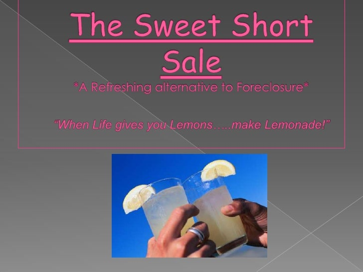 """The Sweet Short Sale *A Refreshing alternative to Foreclosure* """"When Life gives you Lemons…..make Lemonade!""""<br />"""
