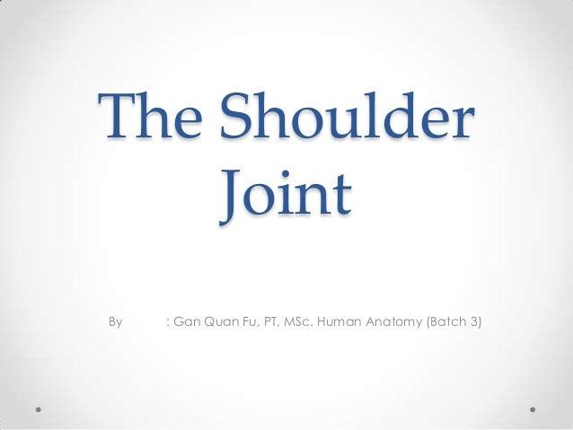 The Shoulder Joint By : Gan Quan Fu, PT, MSc. Human Anatomy (Batch 3)