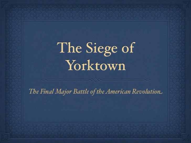 The Siege of           YorktownThe Final Major Battle of the American Revolution