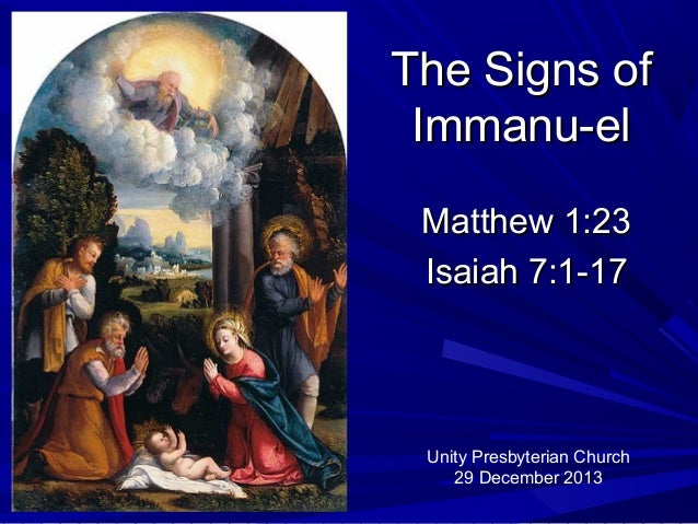 The Signs of Immanu-el Matthew 1:23 Isaiah 7:1-17  Unity Presbyterian Church 29 December 2013