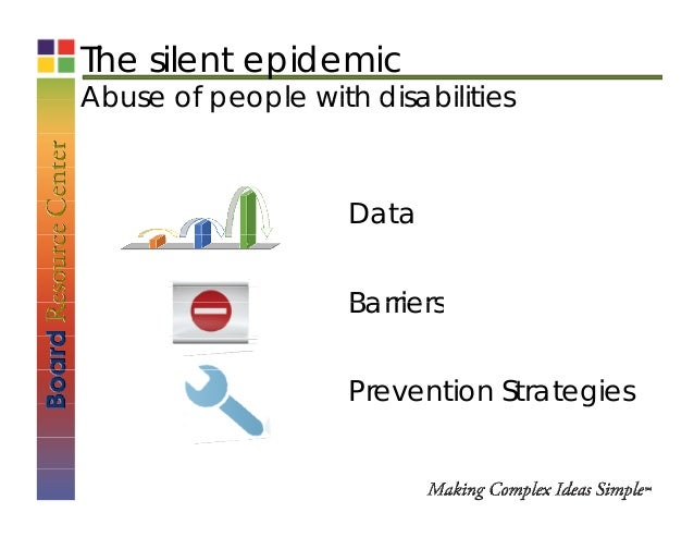 The silent epidemic Abuse of people with disabilitiesAbuse of people with disabilities Data BarriersBarriers Prevention St...
