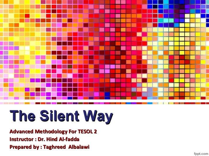 The Silent WayAdvanced Methodology For TESOL 2Instructor : Dr. Hind Al-faddaPrepared by : Taghreed Albalawi