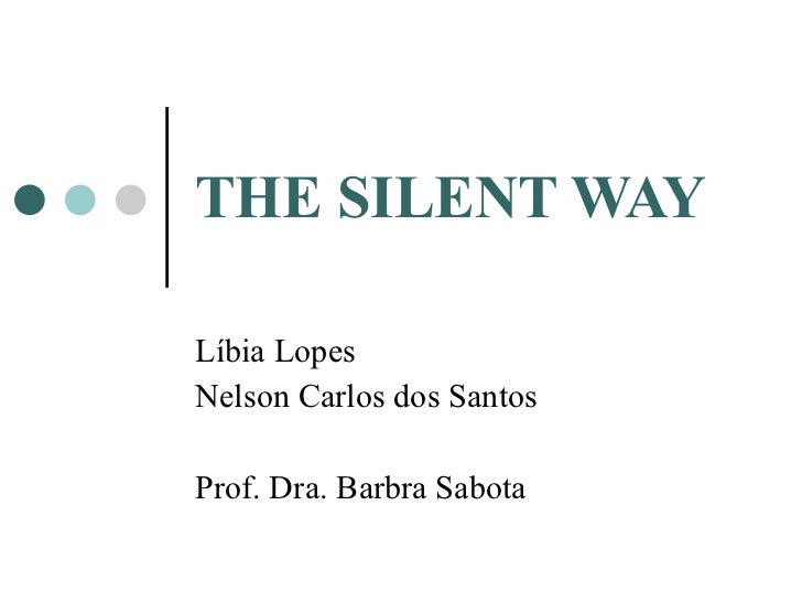 THE SILENT WAY Líbia Lopes Nelson Carlos dos Santos Prof. Dra. Barbra Sabota