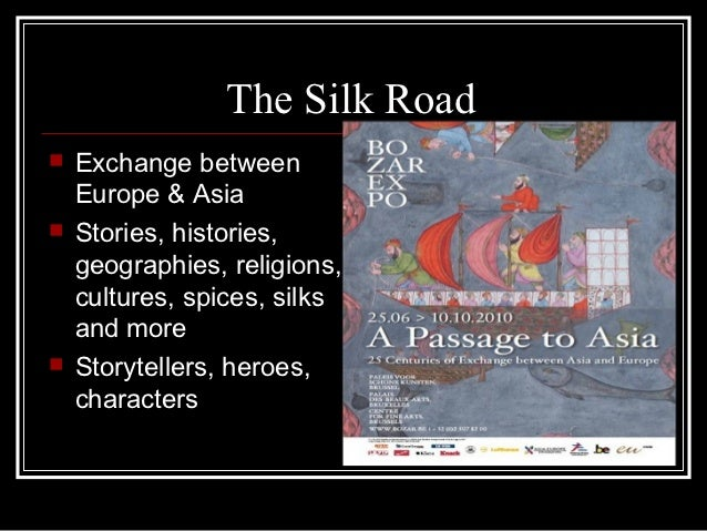 The Silk Road   Exchange between    Europe & Asia   Stories, histories,    geographies, religions,    cultures, spices, ...