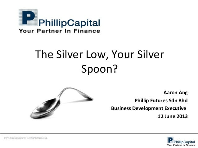 The Silver Low, Your Silver Spoon? Aaron Ang Phillip Futures Sdn Bhd Business Development Executive 12 June 2013