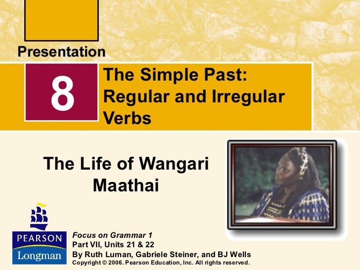 The Simple Past:8            Regular and Irregular             VerbsThe Life of Wangari     Maathai   Focus on Grammar 1  ...