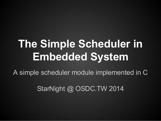 The Simple Scheduler in Embedded System A simple scheduler module implemented in C StarNight @ OSDC.TW 2014