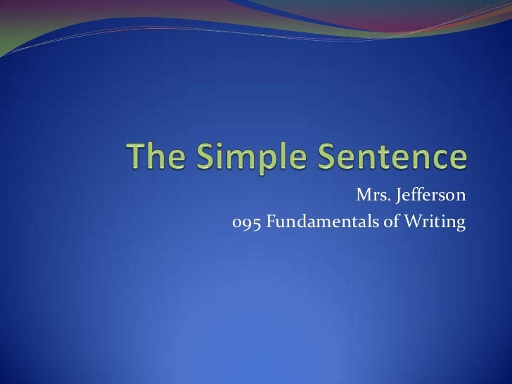 The Simple Sentence<br />Mrs. Jefferson<br />095 Fundamentals of Writing<br />