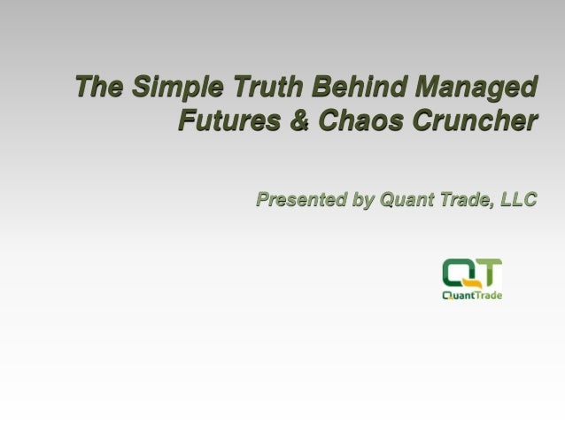 The Simple Truth Behind Managed Futures & Chaos Cruncher Presented by Quant Trade, LLC