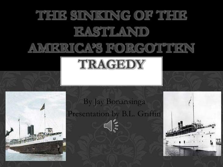 THE SINKING OF THE      EASTLANDAMERICA'S FORGOTTEN      TRAGEDY        By Jay Bonansinga    Presentation by B.L. Griffin