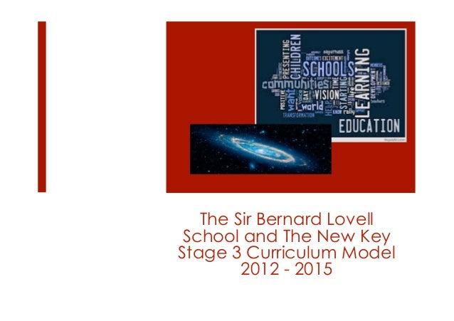The Sir Bernard Lovell School and The New KeyStage 3 Curriculum Model        2012 - 2015