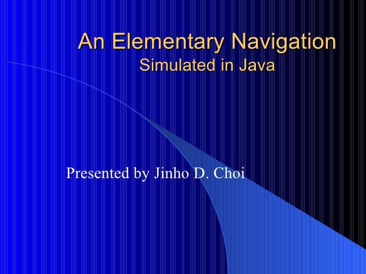 An Elementary Navigation Simulated in Java Presented by Jinho D. Choi