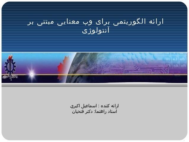 ارائه الگوریتمی برای وب معنایی مبتنی بر                آنتولوژی            ارائه کننده : اسماعيل اکبري             ...