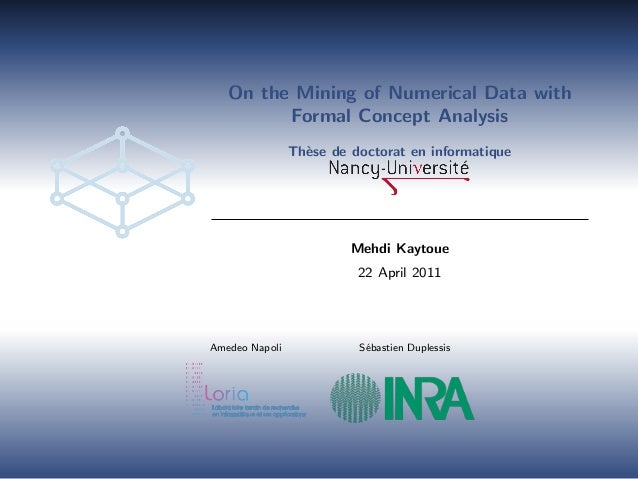 On the Mining of Numerical Data with Formal Concept Analysis Th`ese de doctorat en informatique Mehdi Kaytoue 22 April 201...