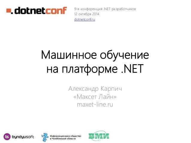 9-я конференция .NET разработчиков  12 октября 2014  dotnetconf.ru  Машинное обучение  на платформе .NET  Александр Карпич...