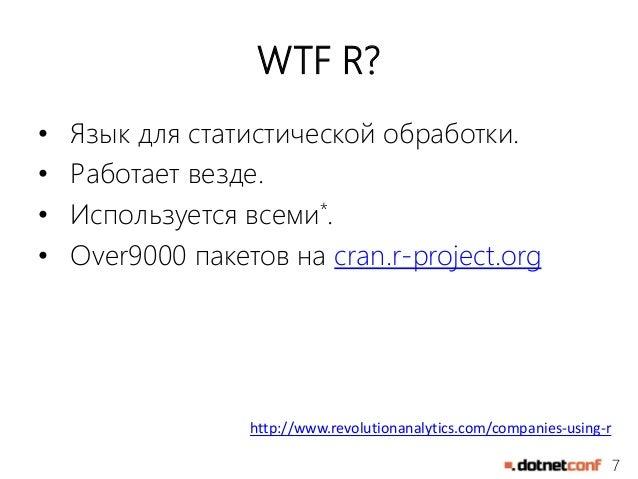 7  WTF R?  • Язык для статистической обработки.  • Работает везде.  • Используется всеми*.  • Over9000 пакетов на cran.r-p...