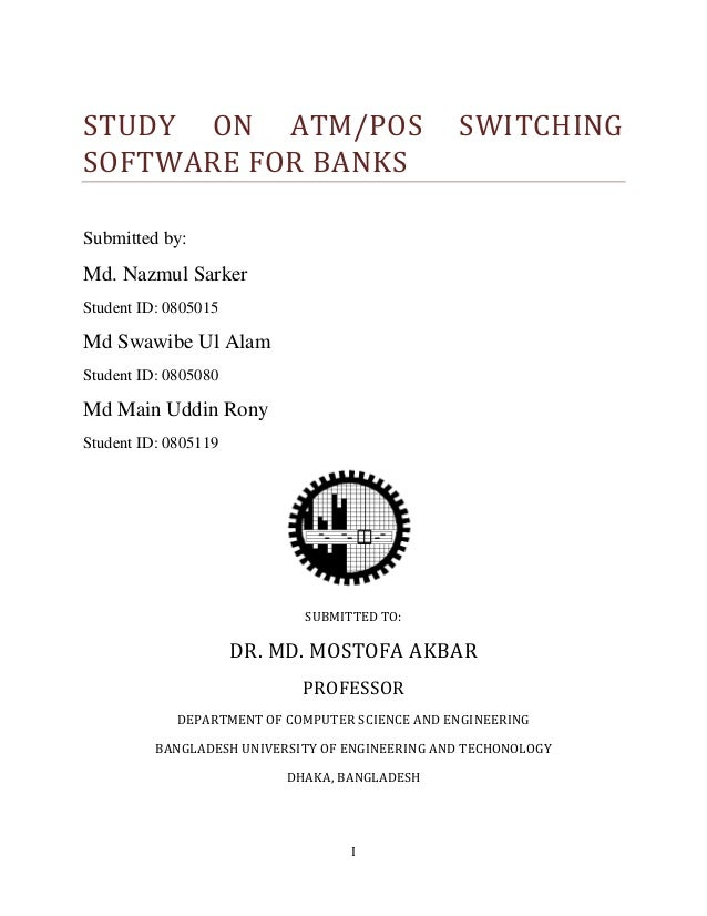 I STUDY ON ATM/POS SWITCHING SOFTWARE FOR BANKS Submitted by: Md. Nazmul Sarker Student ID: 0805015 Md Swawibe Ul Alam Stu...