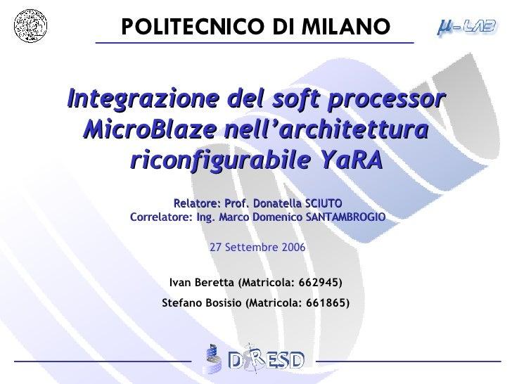 Integrazione del soft processor MicroBlaze nell'architettura riconfigurabile YaRA Relatore: Prof. Donatella SCIUTO Correla...