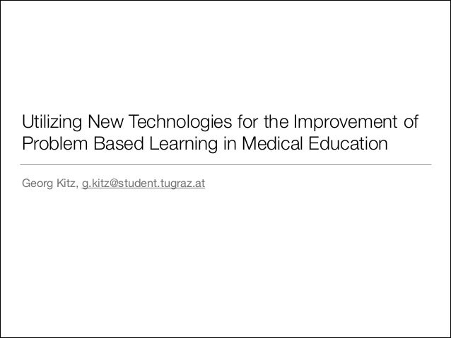 Utilizing New Technologies for the Improvement of Problem Based Learning in Medical Education Georg Kitz, g.kitz@student.t...