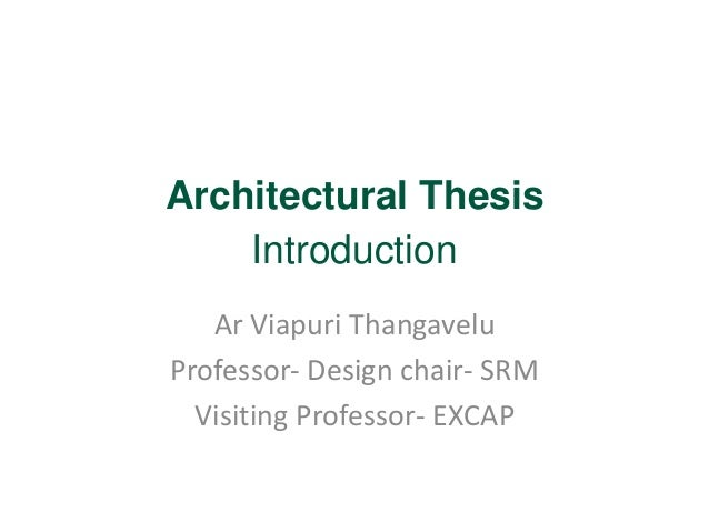 Architectural Thesis  Introduction  Ar Viapuri Thangavelu  Professor- Design chair- SRM  Visiting Professor- EXCAP
