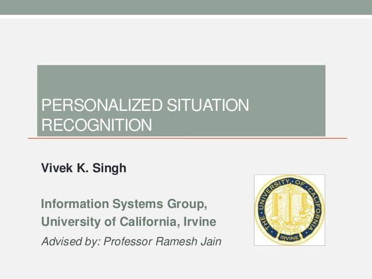 / 46PERSONALIZED SITUATIONRECOGNITIONVivek K. SinghInformation Systems Group,University of California, IrvineAdvised by: P...