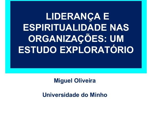 LIDERANÇA E ESPIRITUALIDADE NAS  ORGANIZAÇÕES: UMESTUDO EXPLORATÓRIO       Miguel Oliveira    Universidade do Minho
