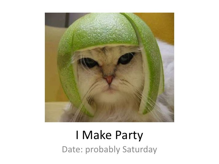 I Make Party<br />Date: probably Saturday<br />