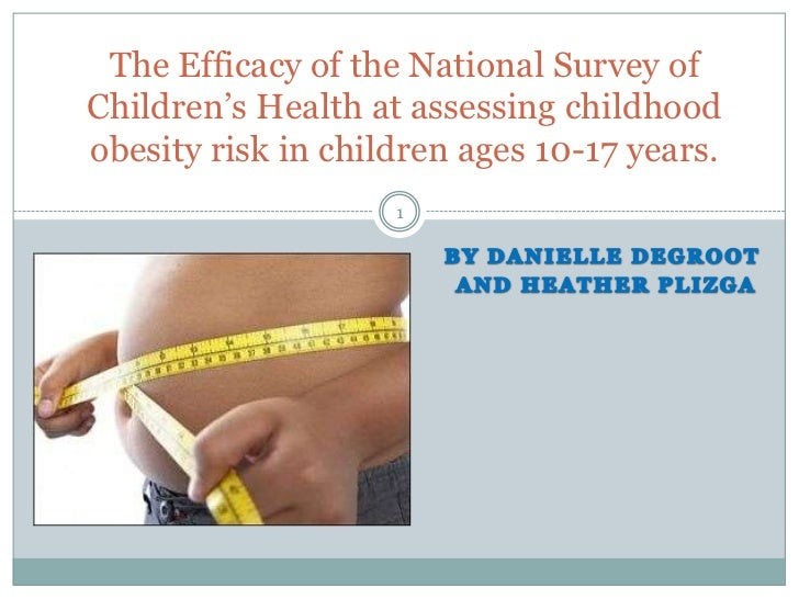 The Efficacy of the National Survey ofChildren's Health at assessing childhoodobesity risk in children ages 10-17 years.  ...