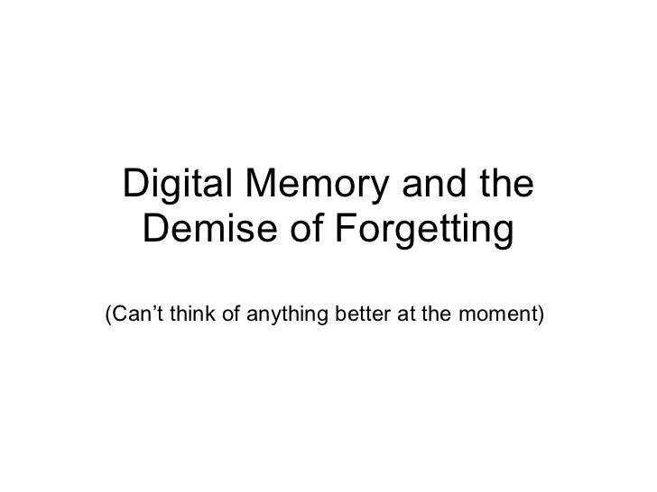 Digital Memory and the Demise of Forgetting (Can't think of anything better at the moment)
