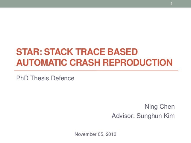 1  STAR: STACK TRACE BASED AUTOMATIC CRASH REPRODUCTION PhD Thesis Defence  Ning Chen Advisor: Sunghun Kim November 05, 20...