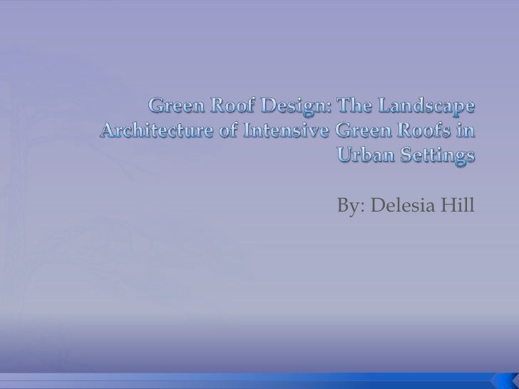 Green Roof Design: The Landscape Architecture of Intensive Green Roofs in Urban Settings<br />By: Delesia Hill<br />