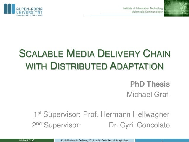 SCALABLE MEDIA DELIVERY CHAIN WITH DISTRIBUTED ADAPTATION PhD Thesis Michael Grafl 1st Supervisor: Prof. Hermann Hellwagne...
