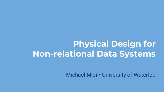 Physical Design for Non-relational Data Systems Michael Mior • University of Waterloo