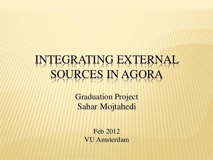INTEGRATING EXTERNAL  SOURCES IN AGORA     Graduation Project     Sahar Mojtahedi         Feb 2012       VU Amsterdam