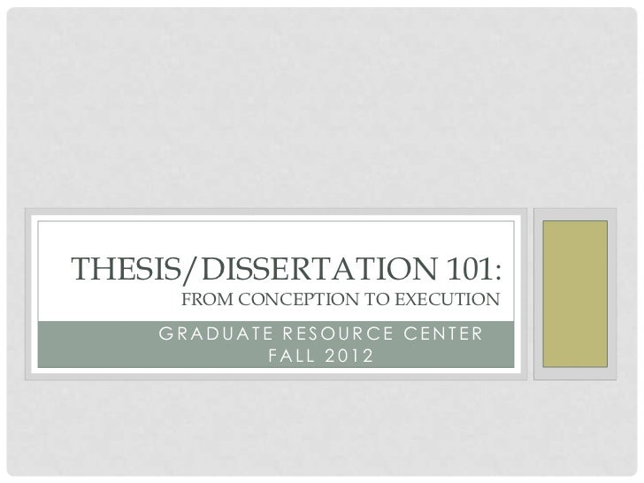 FROM CONCEPT TOTHESIS/DISSERTATION 101:      FROM EXECUTI ON           CONCEPTION TO EXECUTION    GRADUATE RESOURCE CENTER...