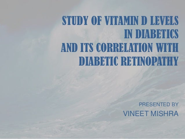 STUDY OF VITAMIN D LEVELS IN DIABETICS AND ITS CORRELATION WITH DIABETIC RETINOPATHY  PRESENTED BY  VINEET MISHRA