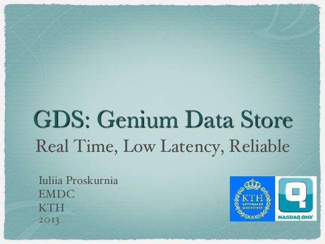 GDS: Genium Data Store Real Time, Low Latency, Reliable! Iuliia Proskurnia! EMDC! KTH! 2013!